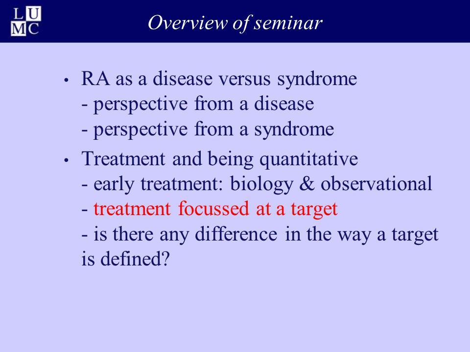Overview of seminar RA as a disease versus syndrome - perspective from a disease - perspective from a syndrome Treatment and being quantitative - earl