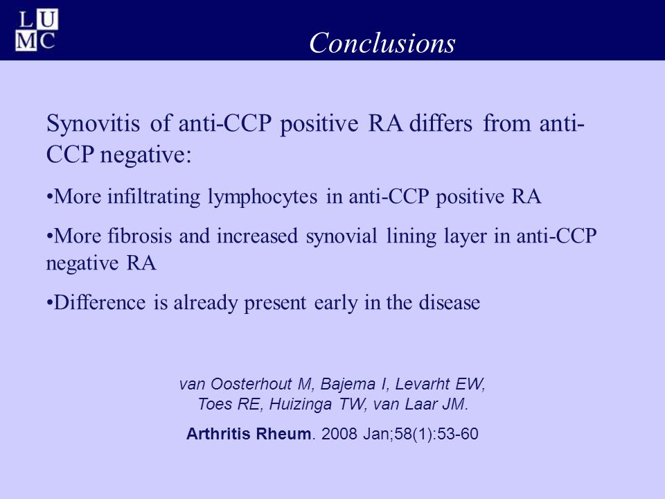 Conclusions Synovitis of anti-CCP positive RA differs from anti- CCP negative: More infiltrating lymphocytes in anti-CCP positive RA More fibrosis and increased synovial lining layer in anti-CCP negative RA Difference is already present early in the disease van Oosterhout M, Bajema I, Levarht EW, Toes RE, Huizinga TW, van Laar JM.