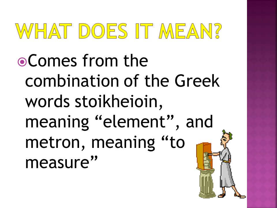  Comes from the combination of the Greek words stoikheioin, meaning element , and metron, meaning to measure