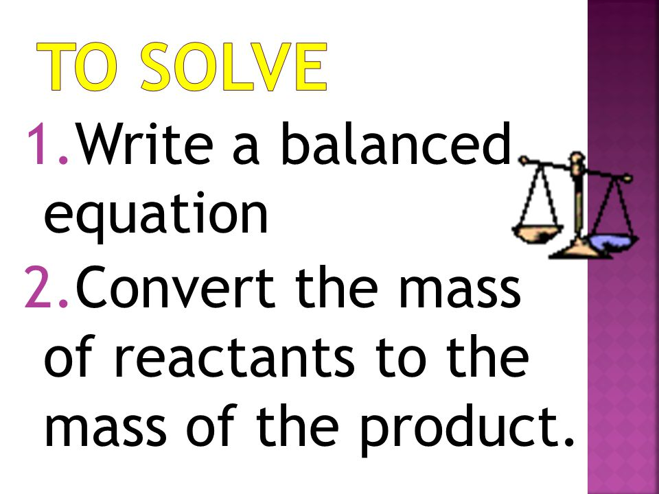 1.Write a balanced equation 2.Convert the mass of reactants to the mass of the product.