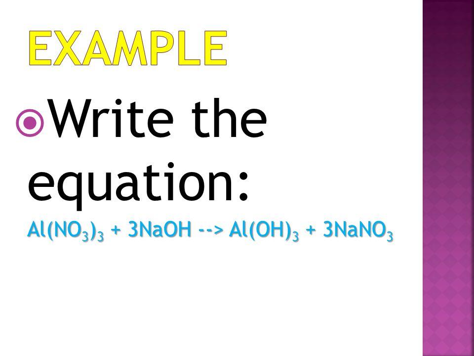 WWrite the equation: Al(NO3)3 + 3NaOH --> Al(OH)3 + 3NaNO3