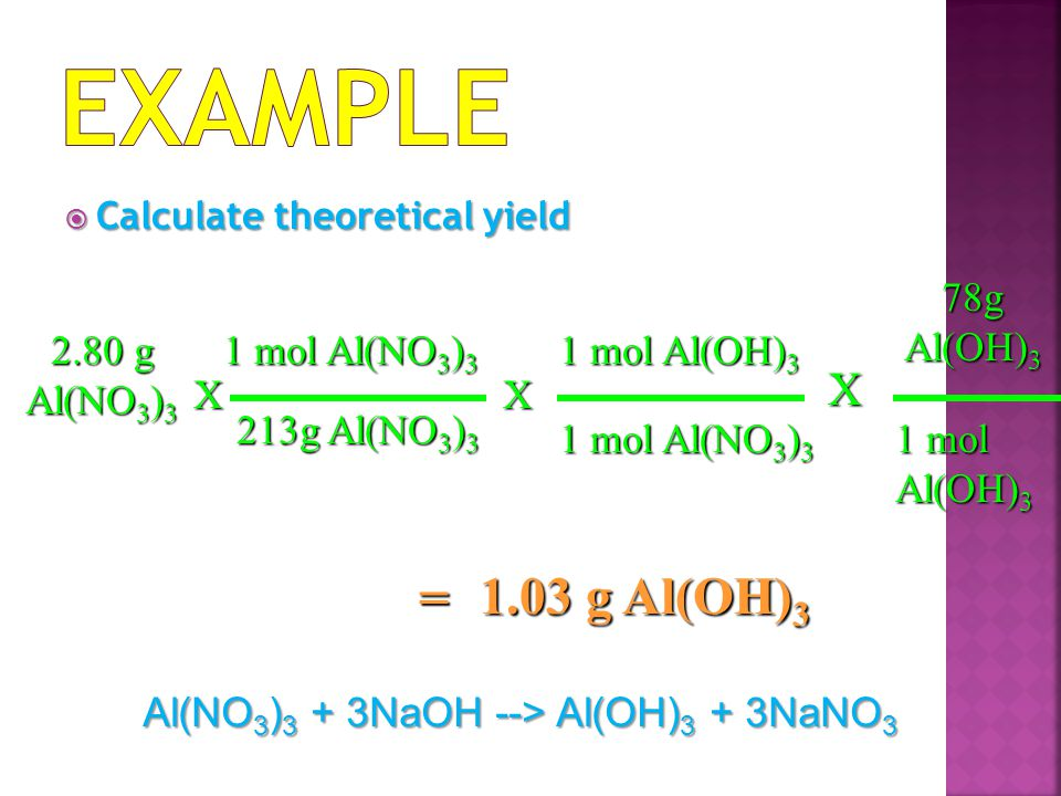  Calculate theoretical yield 1.03 g Al(OH) 3 X 1 mol Al(OH) 3 = 2.80 g Al(NO 3 ) 3 X 213g Al(NO 3 ) 3 1 mol Al(NO 3 ) 3 78g Al(OH) 3 X 1 mol Al(NO 3 ) 3 1 mol Al(OH) 3 Al(NO 3 ) 3 + 3NaOH --> Al(OH) 3 + 3NaNO 3
