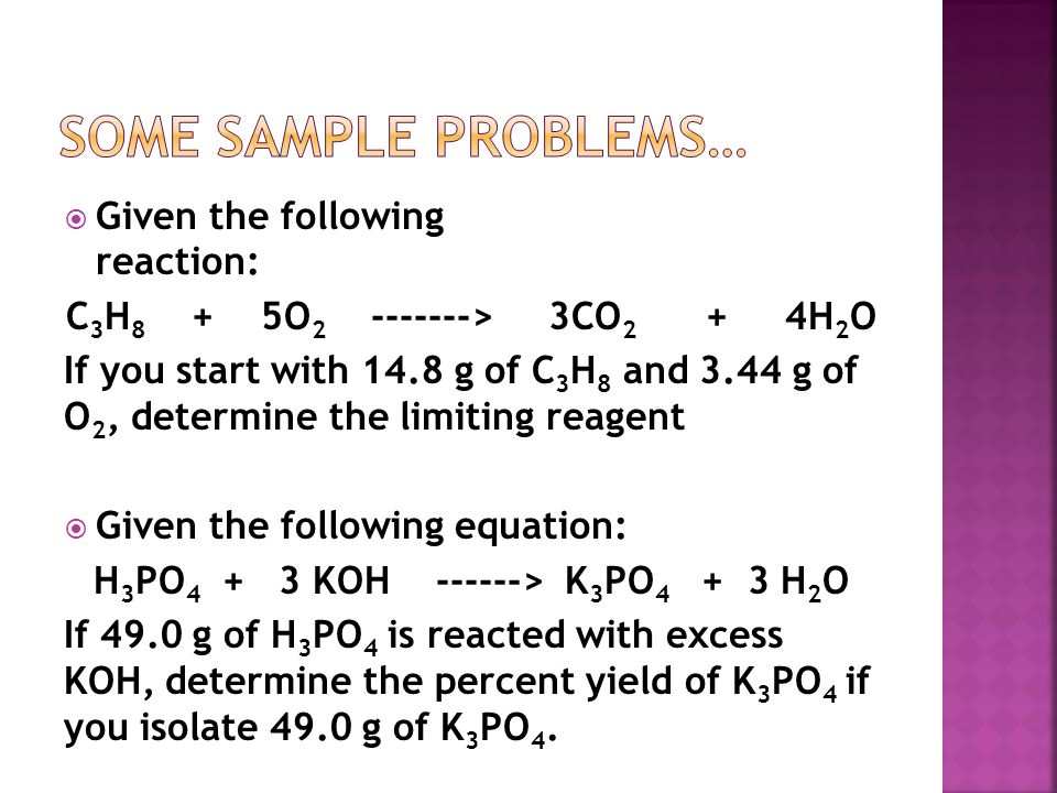  Given the following reaction: C 3 H 8 + 5O 2 -------> 3CO 2 + 4H 2 O If you start with 14.8 g of C 3 H 8 and 3.44 g of O 2, determine the limiting reagent  Given the following equation: H 3 PO 4 + 3 KOH ------> K 3 PO 4 + 3 H 2 O If 49.0 g of H 3 PO 4 is reacted with excess KOH, determine the percent yield of K 3 PO 4 if you isolate 49.0 g of K 3 PO 4.