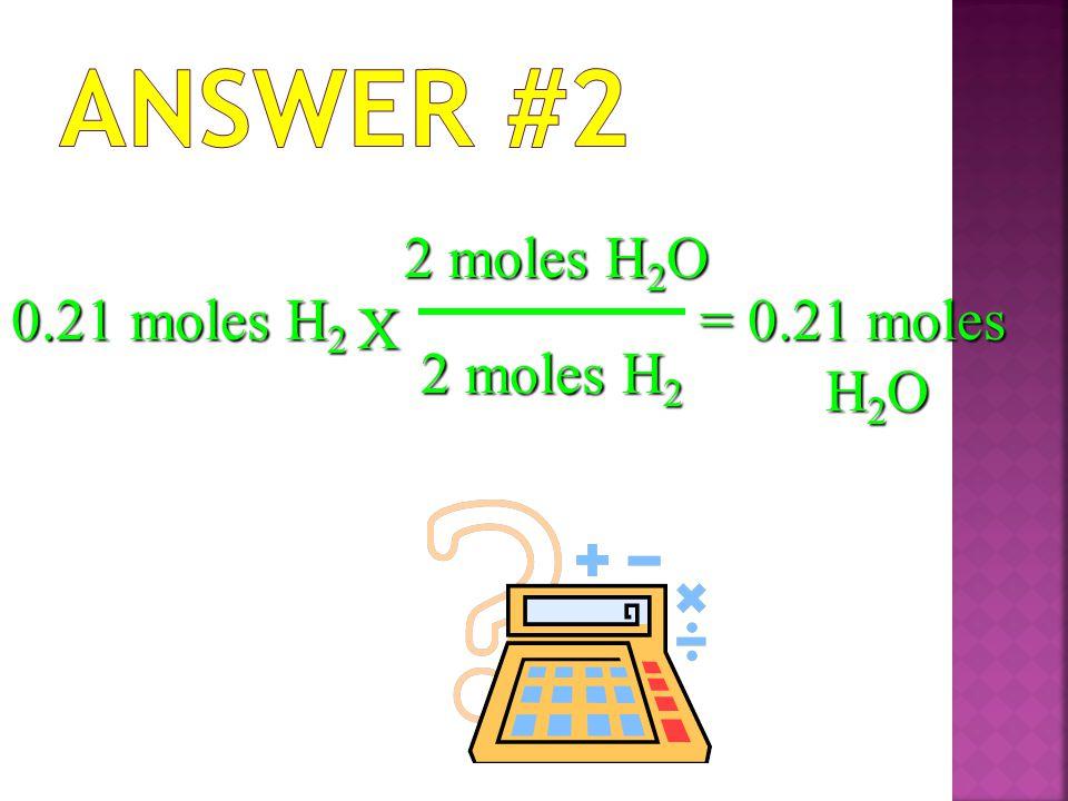 0.21 moles H 2 X 2 moles H 2 O 2 moles H 2 = 0.21 moles H 2 O