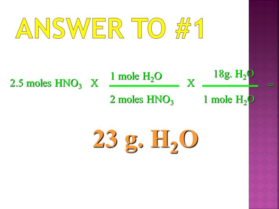 2.5 moles HNO 3 X 2 moles HNO 3 1 mole H 2 O = 23 g. H 2 O X 18g. H 2 O 1 mole H 2 O