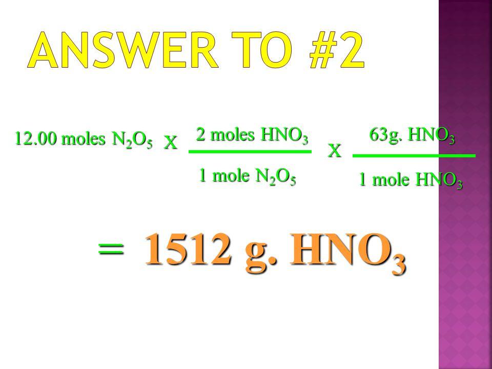 12.00 moles N2O5 X 2 moles HNO3 1 mole N2O5 =1512 g. HNO3 X 63g. HNO3 1 mole HNO3