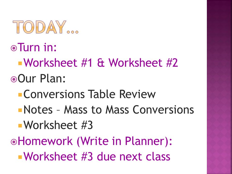  Turn in:  Worksheet #1 & Worksheet #2  Our Plan:  Conversions Table Review  Notes – Mass to Mass Conversions  Worksheet #3  Homework (Write in Planner):  Worksheet #3 due next class