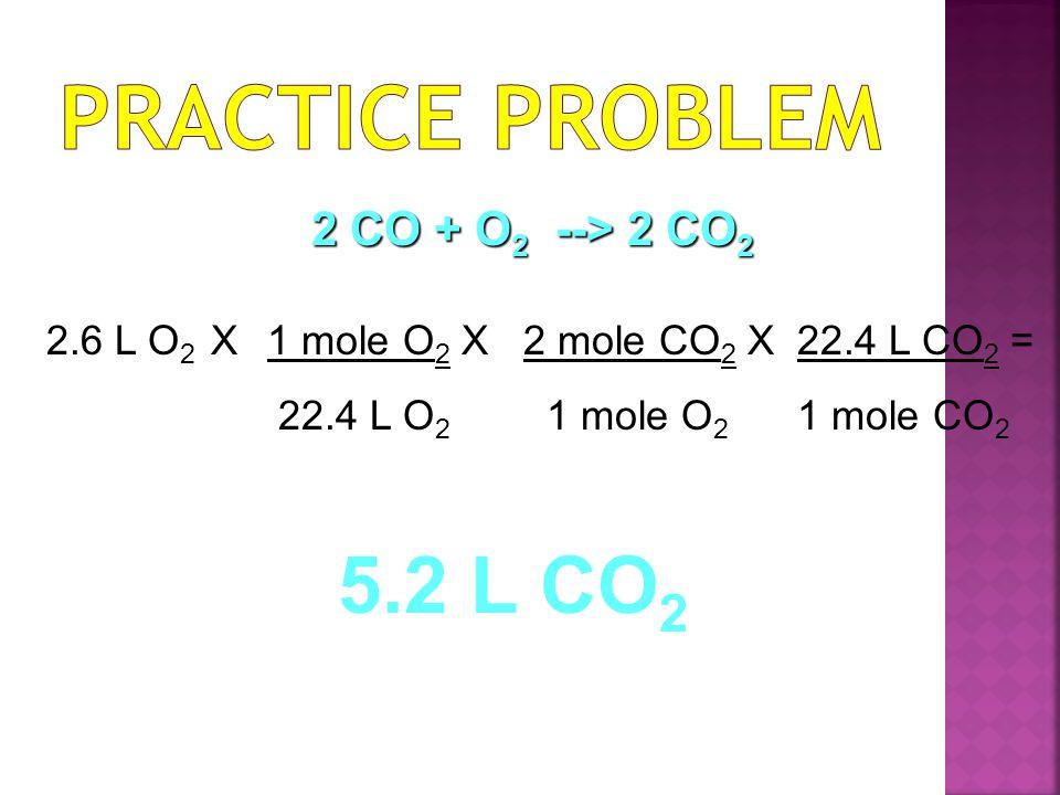 2.6 L O 2 X1 mole O 2 X 22.4 L O 2 2 mole CO 2 X 1 mole O 2 22.4 L CO 2 = 1 mole CO 2 5.2 L CO 2 2 CO + O 2 --> 2 CO 2