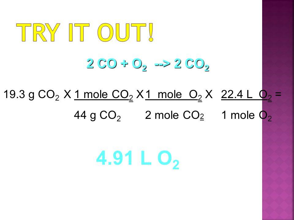 19.3 g CO 2 X1 mole CO 2 X 44 g CO 2 1 mole O 2 X 2 mole CO 2 22.4 L O 2 = 1 mole O 2 4.91 L O 2 2 CO + O 2 --> 2 CO 2