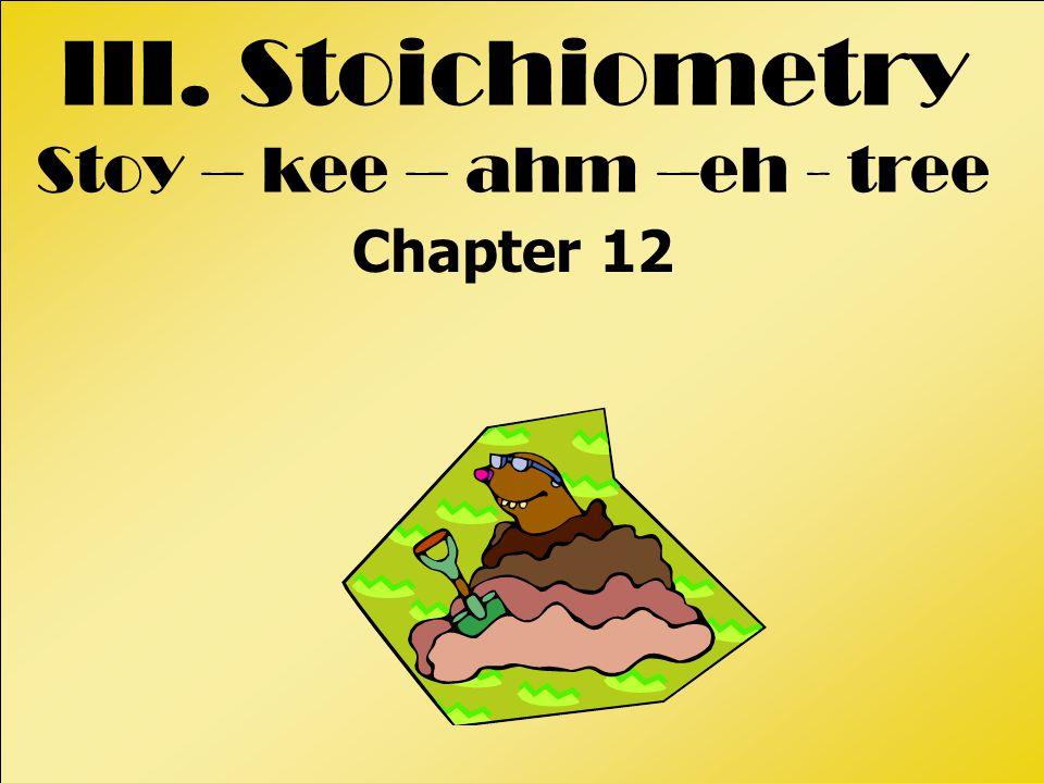 III. Stoichiometry Stoy – kee – ahm –eh - tree Chapter 12