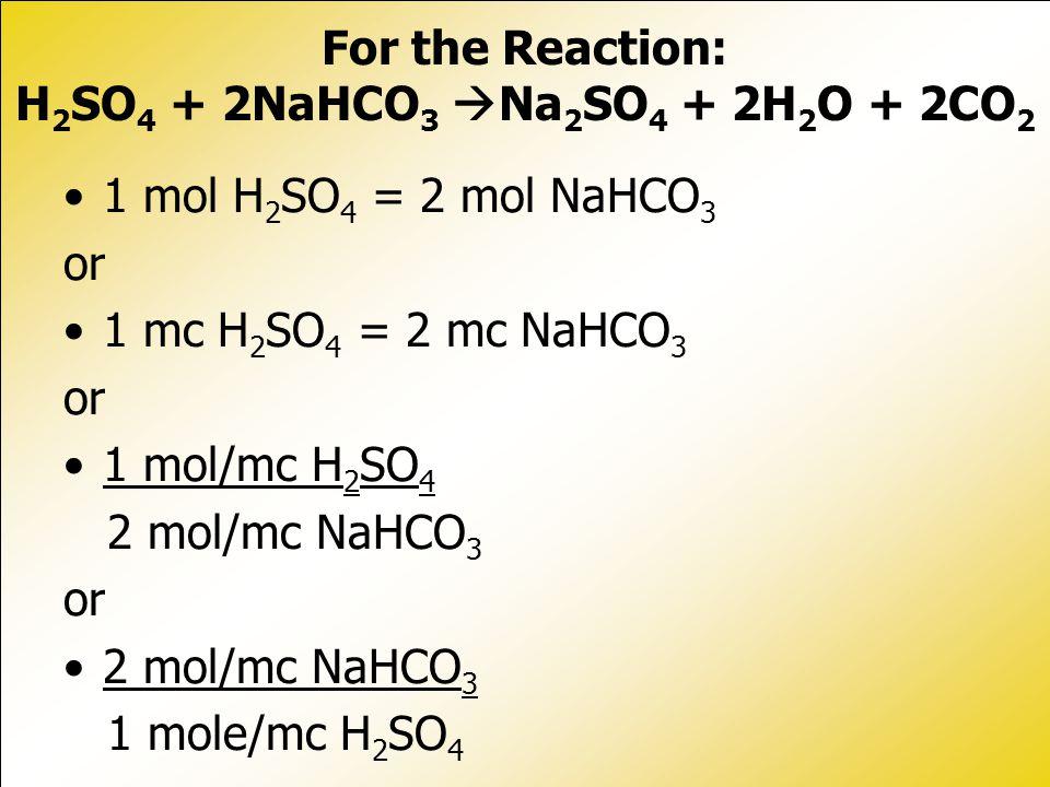 1 mol H 2 SO 4 = 2 mol NaHCO 3 or 1 mc H 2 SO 4 = 2 mc NaHCO 3 or 1 mol/mc H 2 SO 4 2 mol/mc NaHCO 3 or 2 mol/mc NaHCO 3 1 mole/mc H 2 SO 4 For the Reaction: H 2 SO 4 + 2NaHCO 3  Na 2 SO 4 + 2H 2 O + 2CO 2