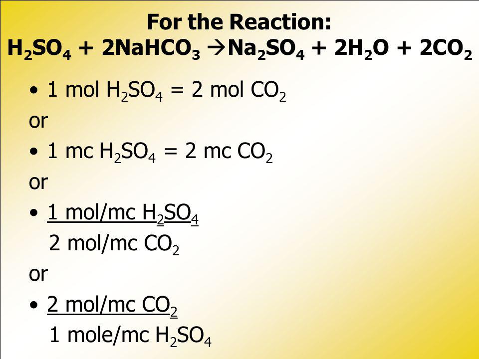 1 mol H 2 SO 4 = 2 mol CO 2 or 1 mc H 2 SO 4 = 2 mc CO 2 or 1 mol/mc H 2 SO 4 2 mol/mc CO 2 or 2 mol/mc CO 2 1 mole/mc H 2 SO 4 For the Reaction: H 2 SO 4 + 2NaHCO 3  Na 2 SO 4 + 2H 2 O + 2CO 2