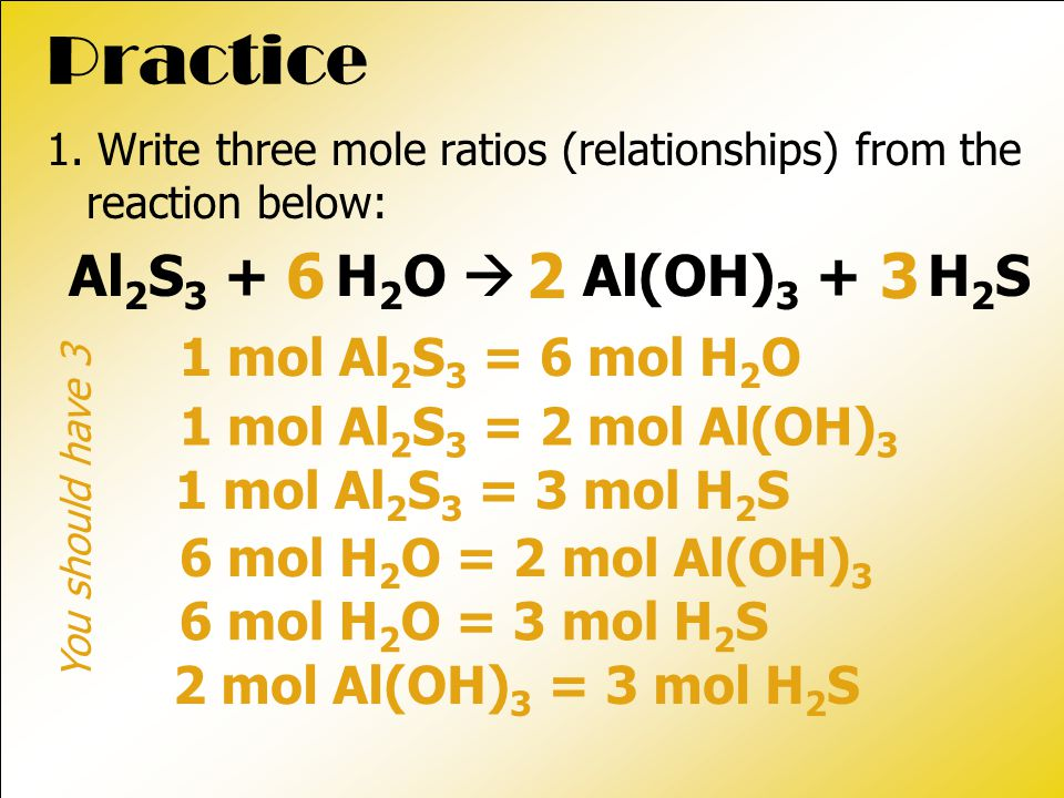 Practice 1. Write three mole ratios (relationships) from the reaction below: Al 2 S 3 + H 2 O  Al(OH) 3 + H 2 S 1 mol Al 2 S 3 = 6 mol H 2 O 263 1 mo
