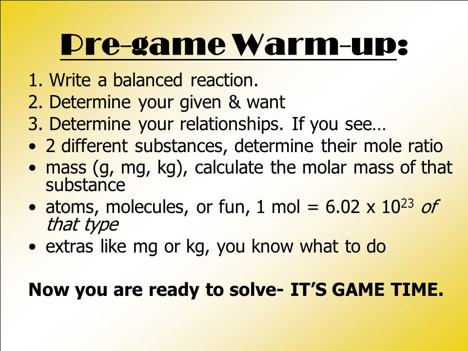 Pre-game Warm-up: 1. Write a balanced reaction. 2. Determine your given & want 3. Determine your relationships. If you see… 2 different substances, de