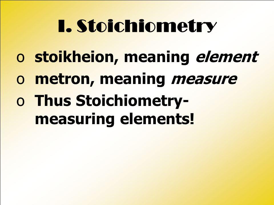 I. Stoichiometry ostoikheion, meaning element ometron, meaning measure oThus Stoichiometry- measuring elements!