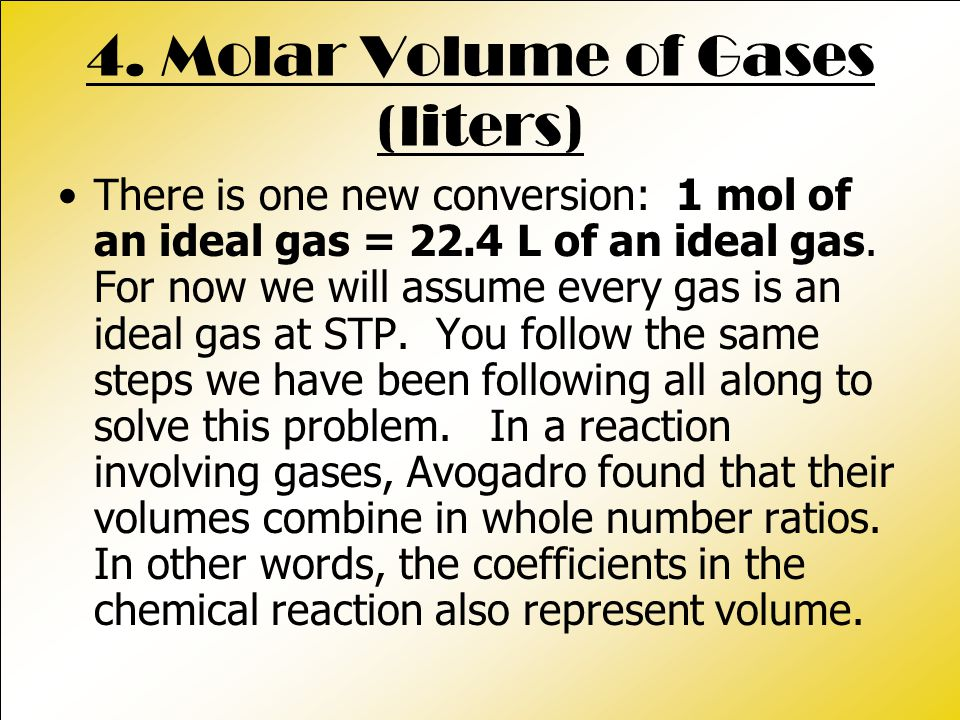 4. Molar Volume of Gases (liters) There is one new conversion: 1 mol of an ideal gas = 22.4 L of an ideal gas. For now we will assume every gas is an