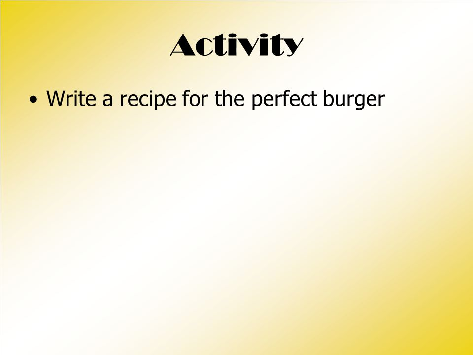 Activity Write a recipe for the perfect burger