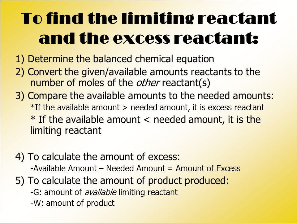 To find the limiting reactant and the excess reactant: 1) Determine the balanced chemical equation 2) Convert the given/available amounts reactants to the number of moles of the other reactant(s) 3) Compare the available amounts to the needed amounts: *If the available amount > needed amount, it is excess reactant * If the available amount < needed amount, it is the limiting reactant 4) To calculate the amount of excess: -Available Amount – Needed Amount = Amount of Excess 5) To calculate the amount of product produced: -G: amount of available limiting reactant -W: amount of product