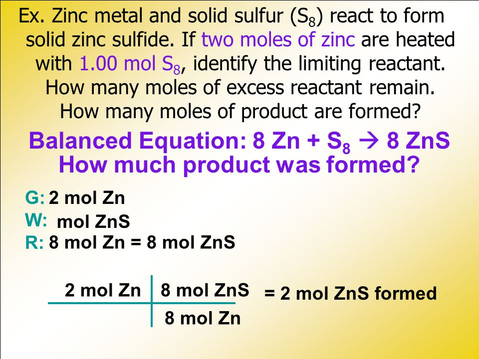 Ex.Zinc metal and solid sulfur (S 8 ) react to form solid zinc sulfide.