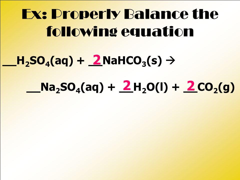 Ex: Properly Balance the following equation __H 2 SO 4 (aq) + __NaHCO 3 (s)  __Na 2 SO 4 (aq) + __H 2 O(l) + __CO 2 (g) 2 2 2