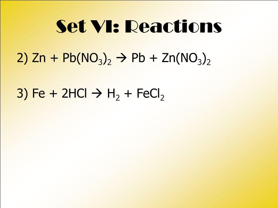 Set VI: Reactions 2) Zn + Pb(NO 3 ) 2  Pb + Zn(NO 3 ) 2 3) Fe + 2HCl  H 2 + FeCl 2