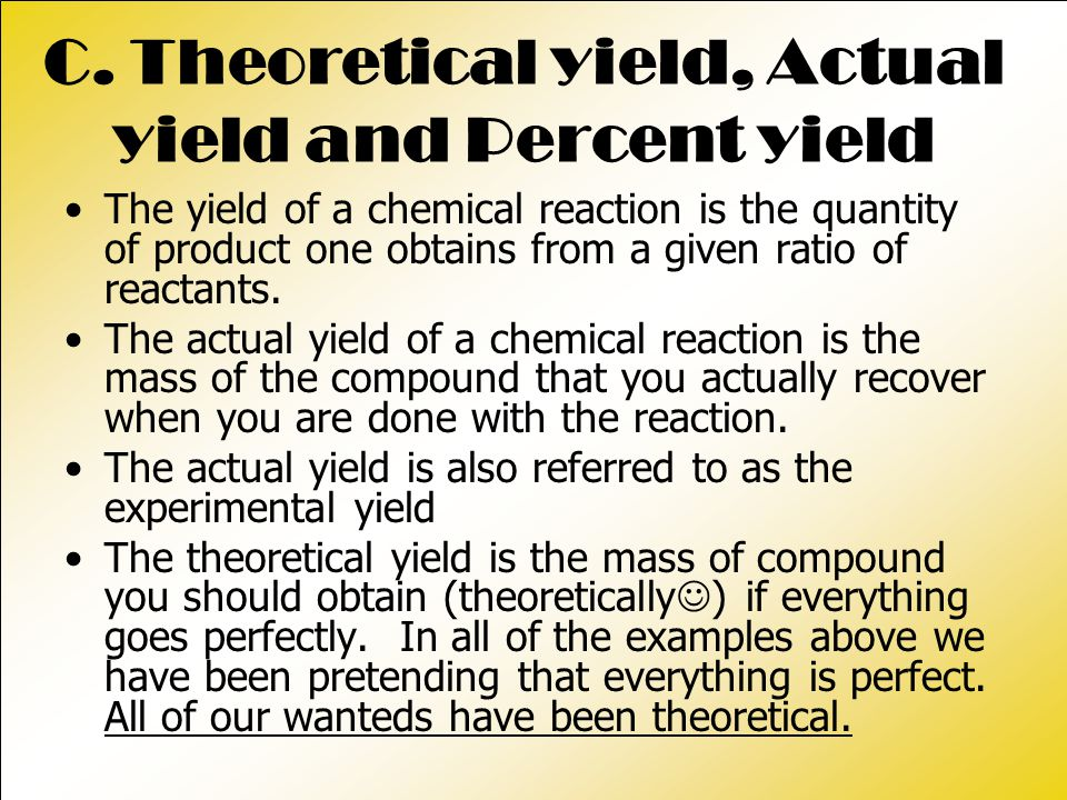 C. Theoretical yield, Actual yield and Percent yield The yield of a chemical reaction is the quantity of product one obtains from a given ratio of rea