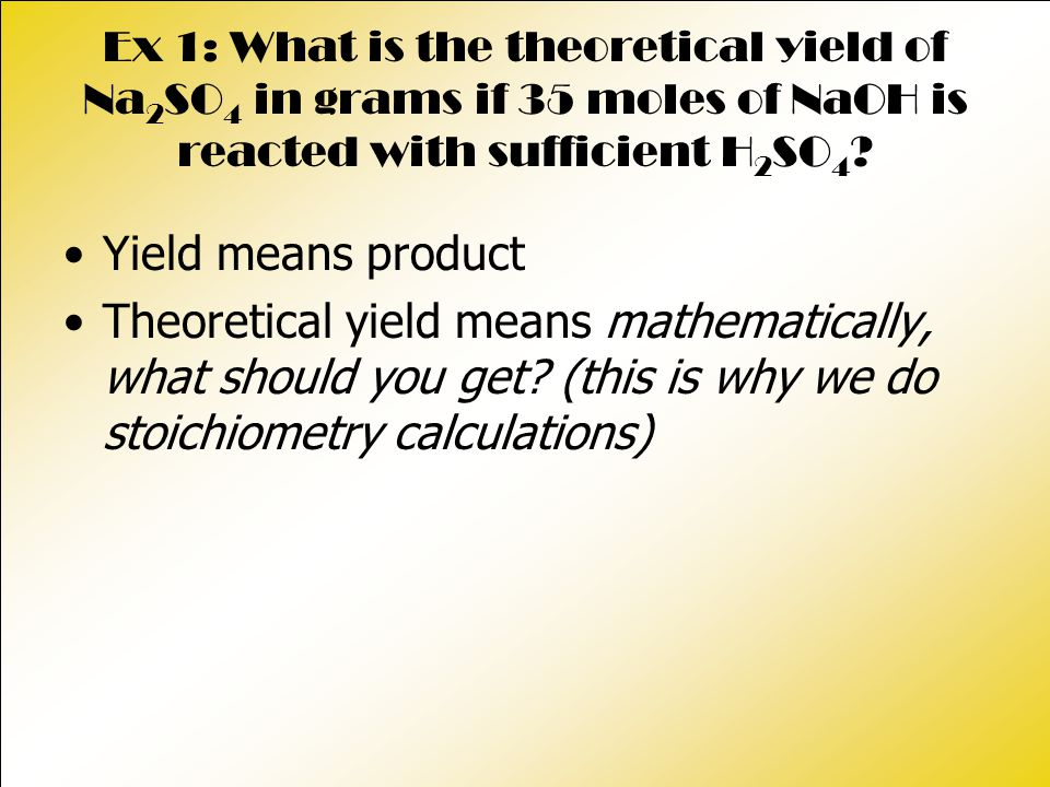 Ex 1: What is the theoretical yield of Na 2 SO 4 in grams if 35 moles of NaOH is reacted with sufficient H 2 SO 4 ? Yield means product Theoretical yi