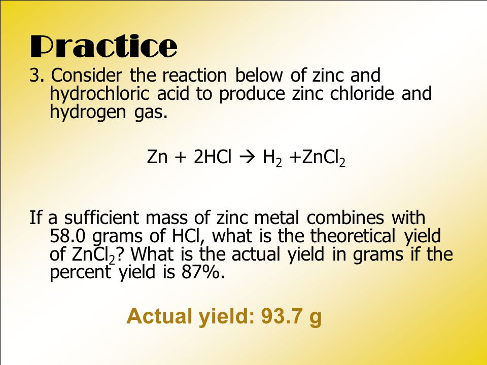 Practice 3. Consider the reaction below of zinc and hydrochloric acid to produce zinc chloride and hydrogen gas. Zn + 2HCl  H 2 +ZnCl 2 If a sufficie