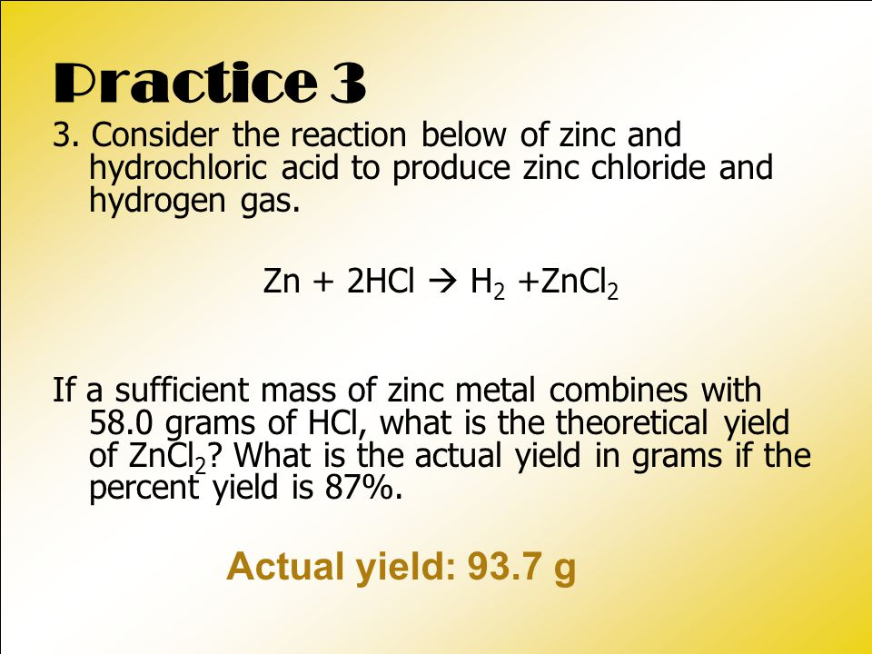 Practice 3 3. Consider the reaction below of zinc and hydrochloric acid to produce zinc chloride and hydrogen gas. Zn + 2HCl  H 2 +ZnCl 2 If a suffic