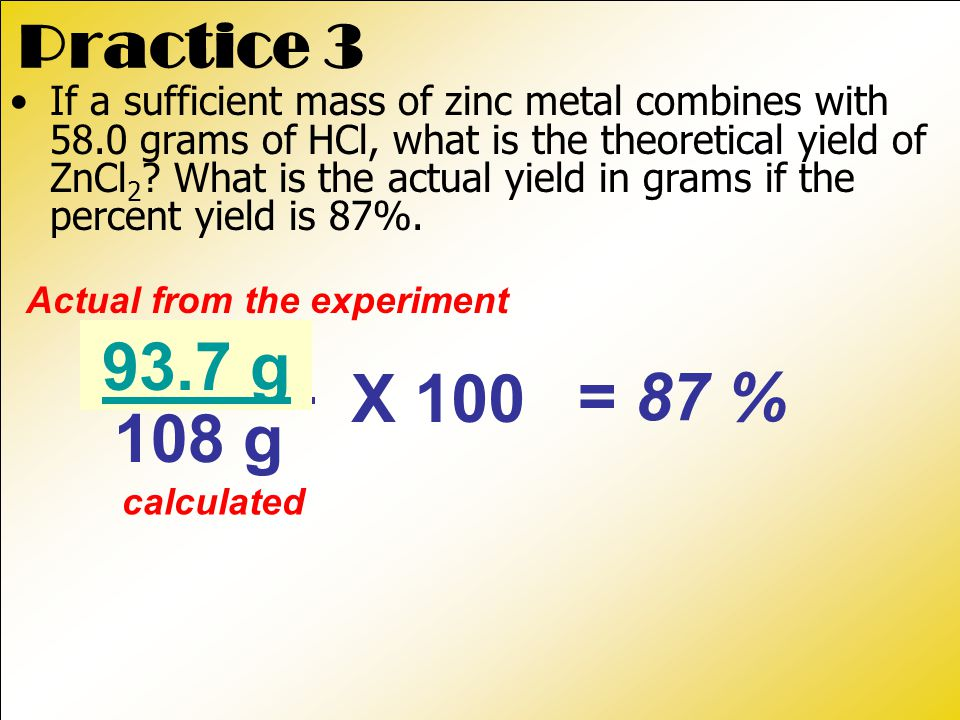 actual Practice 3 If a sufficient mass of zinc metal combines with 58.0 grams of HCl, what is the theoretical yield of ZnCl 2 .