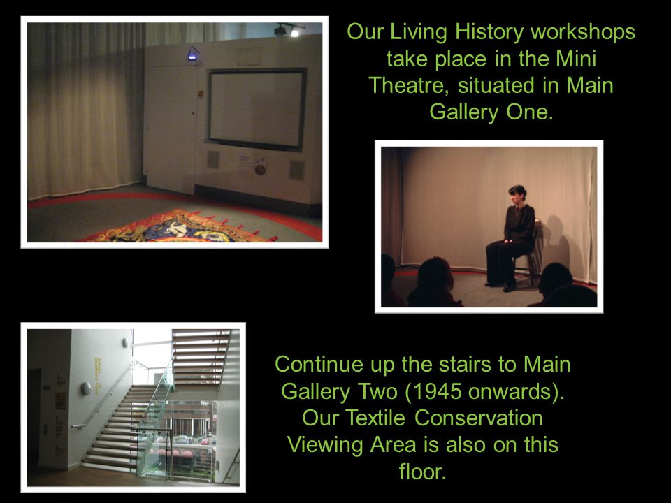 Our Living History workshops take place in the Mini Theatre, situated in Main Gallery One.