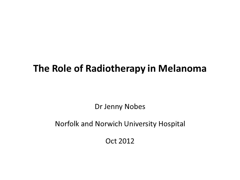 The Role of Radiotherapy in Melanoma Dr Jenny Nobes Norfolk and Norwich University Hospital Oct 2012