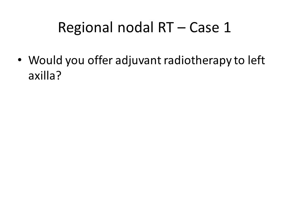 Regional nodal RT – Case 1 Would you offer adjuvant radiotherapy to left axilla?