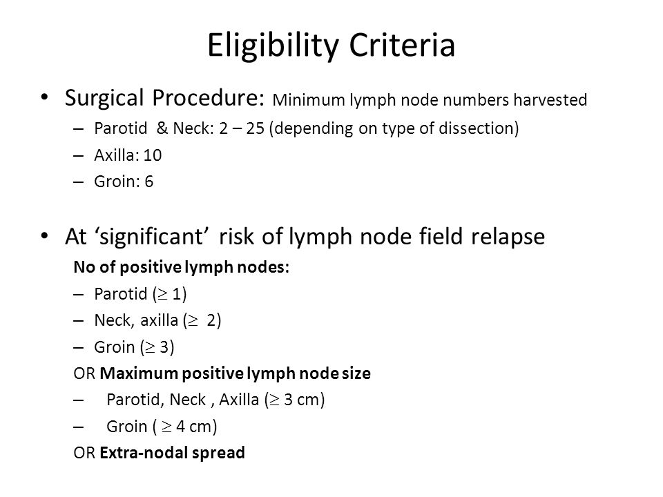 Eligibility Criteria Surgical Procedure: Minimum lymph node numbers harvested – Parotid & Neck: 2 – 25 (depending on type of dissection) – Axilla: 10 – Groin: 6 At 'significant' risk of lymph node field relapse No of positive lymph nodes: – Parotid (  1) – Neck, axilla (  2) – Groin (  3) OR Maximum positive lymph node size – Parotid, Neck, Axilla (  3 cm) – Groin (  4 cm) OR Extra-nodal spread