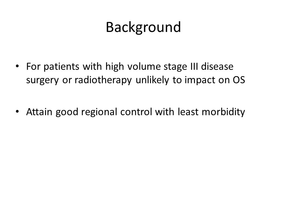 Background For patients with high volume stage III disease surgery or radiotherapy unlikely to impact on OS Attain good regional control with least morbidity