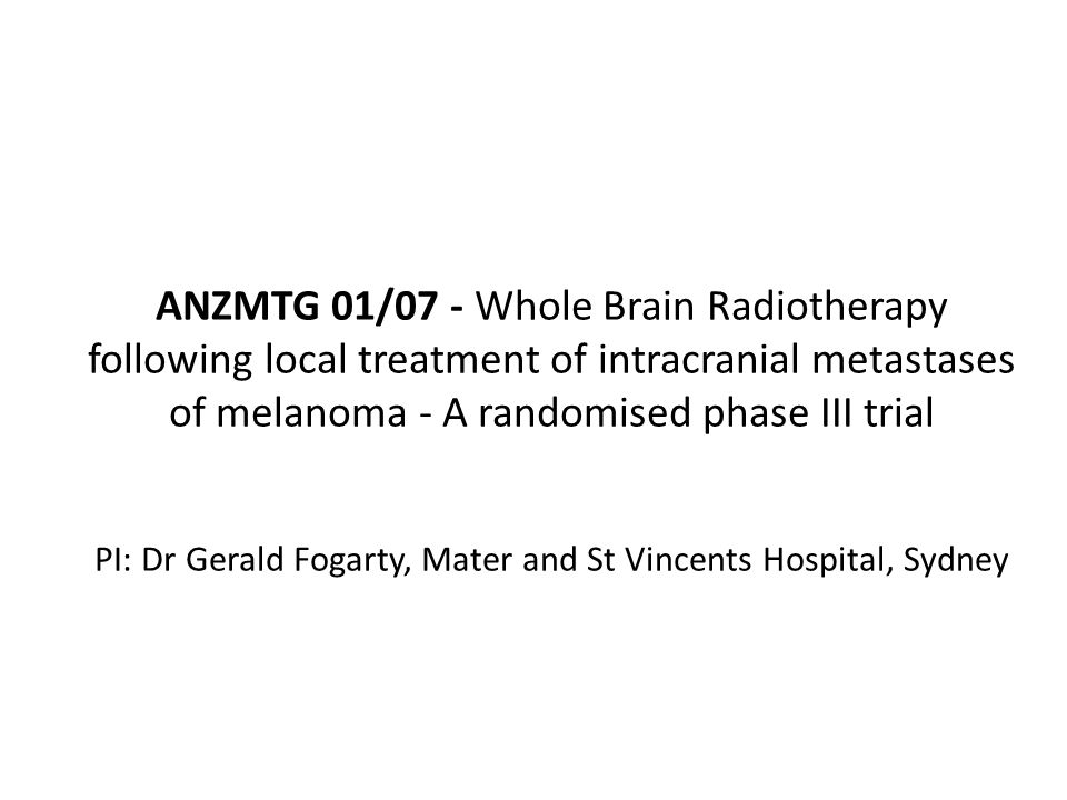 ANZMTG 01/07 - Whole Brain Radiotherapy following local treatment of intracranial metastases of melanoma - A randomised phase III trial PI: Dr Gerald Fogarty, Mater and St Vincents Hospital, Sydney