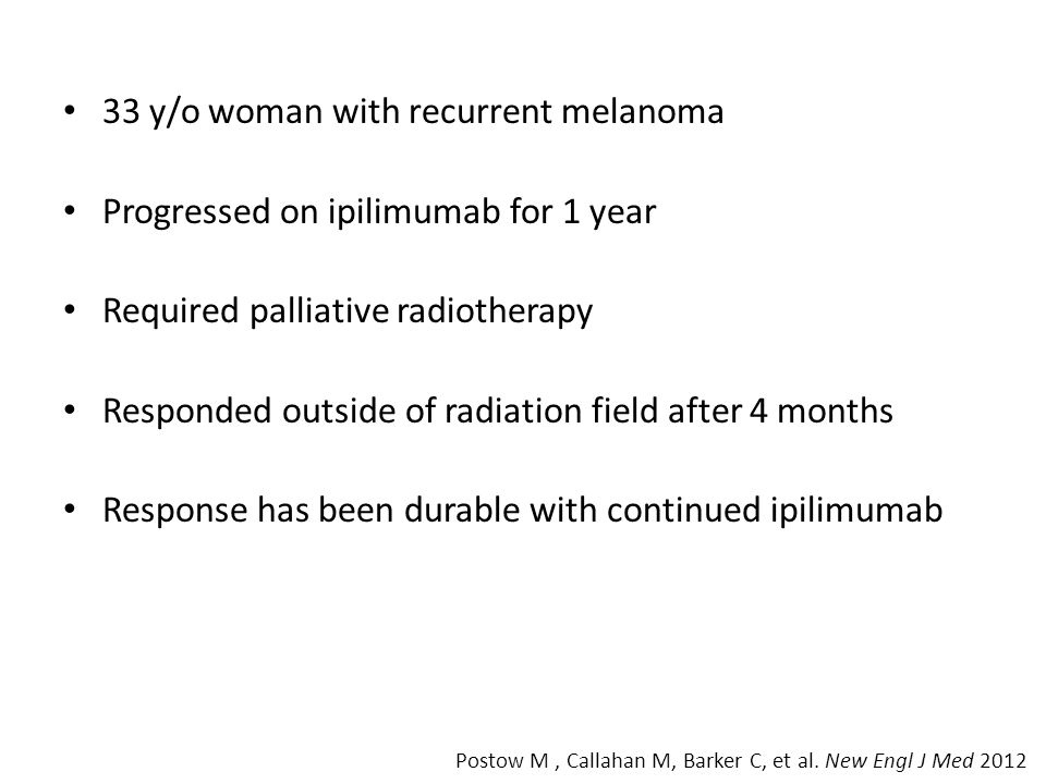 33 y/o woman with recurrent melanoma Progressed on ipilimumab for 1 year Required palliative radiotherapy Responded outside of radiation field after 4 months Response has been durable with continued ipilimumab Postow M, Callahan M, Barker C, et al.