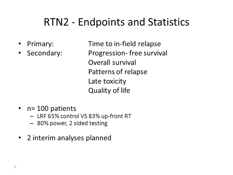 6 RTN2 - Endpoints and Statistics Primary: Time to in-field relapse Secondary: Progression- free survival Overall survival Patterns of relapse Late toxicity Quality of life n= 100 patients – LRF 65% control VS 83% up-front RT – 80% power, 2 sided testing 2 interim analyses planned