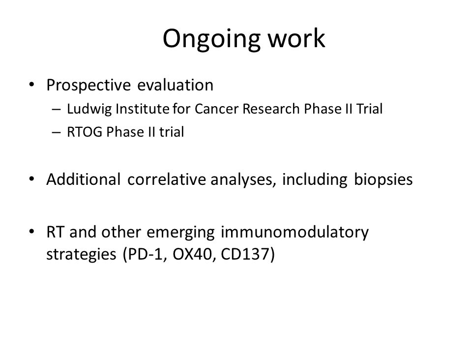 Prospective evaluation – Ludwig Institute for Cancer Research Phase II Trial – RTOG Phase II trial Additional correlative analyses, including biopsies RT and other emerging immunomodulatory strategies (PD-1, OX40, CD137) Ongoing work