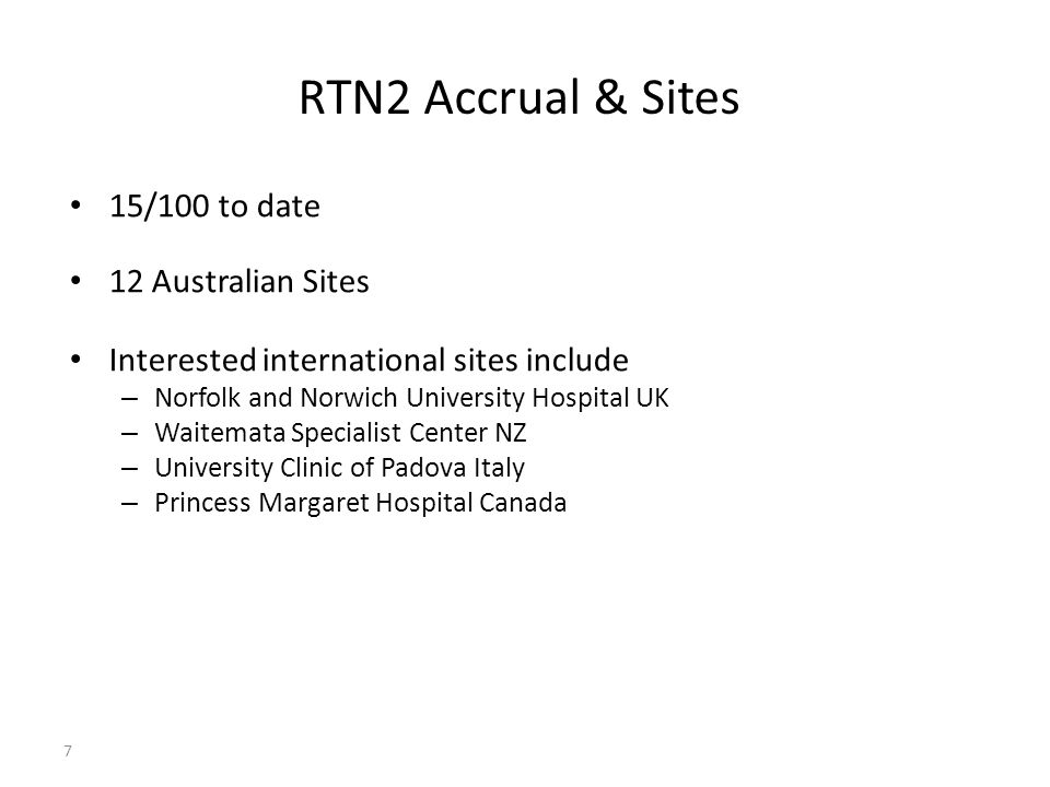7 RTN2 Accrual & Sites 15/100 to date 12 Australian Sites Interested international sites include – Norfolk and Norwich University Hospital UK – Waitemata Specialist Center NZ – University Clinic of Padova Italy – Princess Margaret Hospital Canada