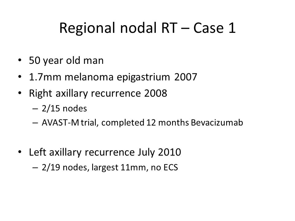 Regional nodal RT – Case 1 50 year old man 1.7mm melanoma epigastrium 2007 Right axillary recurrence 2008 – 2/15 nodes – AVAST-M trial, completed 12 months Bevacizumab Left axillary recurrence July 2010 – 2/19 nodes, largest 11mm, no ECS