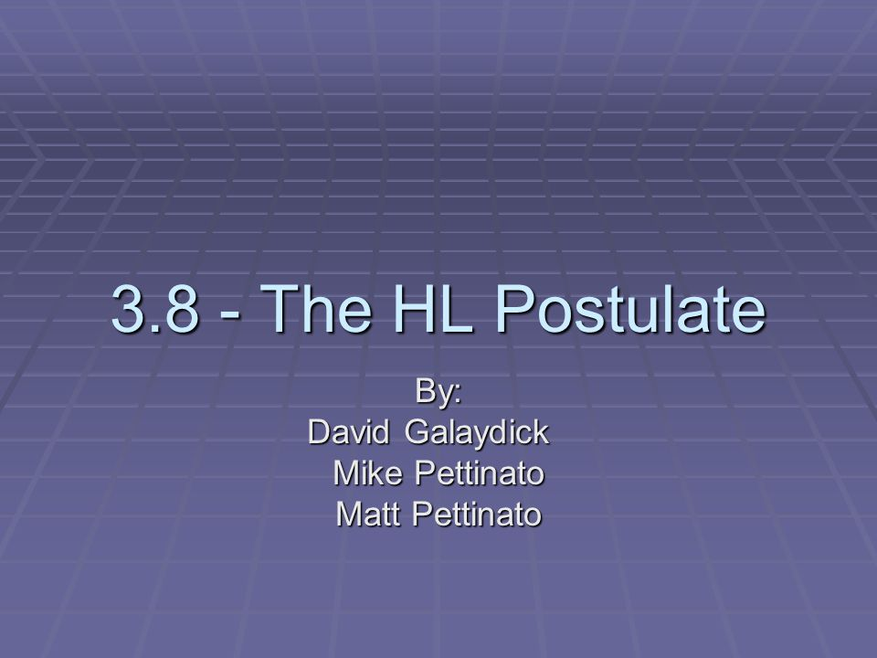 3.8 - The HL Postulate By: David Galaydick Mike Pettinato Matt Pettinato