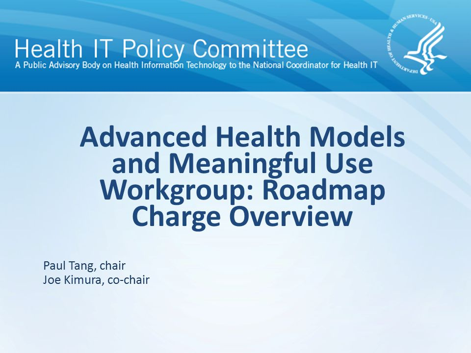 Draft – discussion only Advanced Health Models and Meaningful Use Workgroup: Roadmap Charge Overview Paul Tang, chair Joe Kimura, co-chair