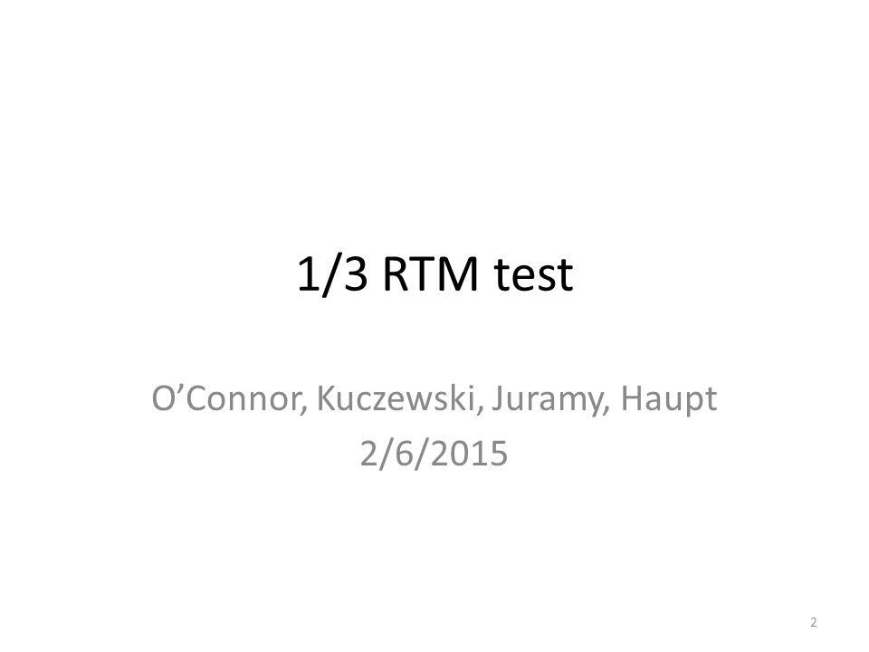 1/3 RTM test O'Connor, Kuczewski, Juramy, Haupt 2/6/2015 2
