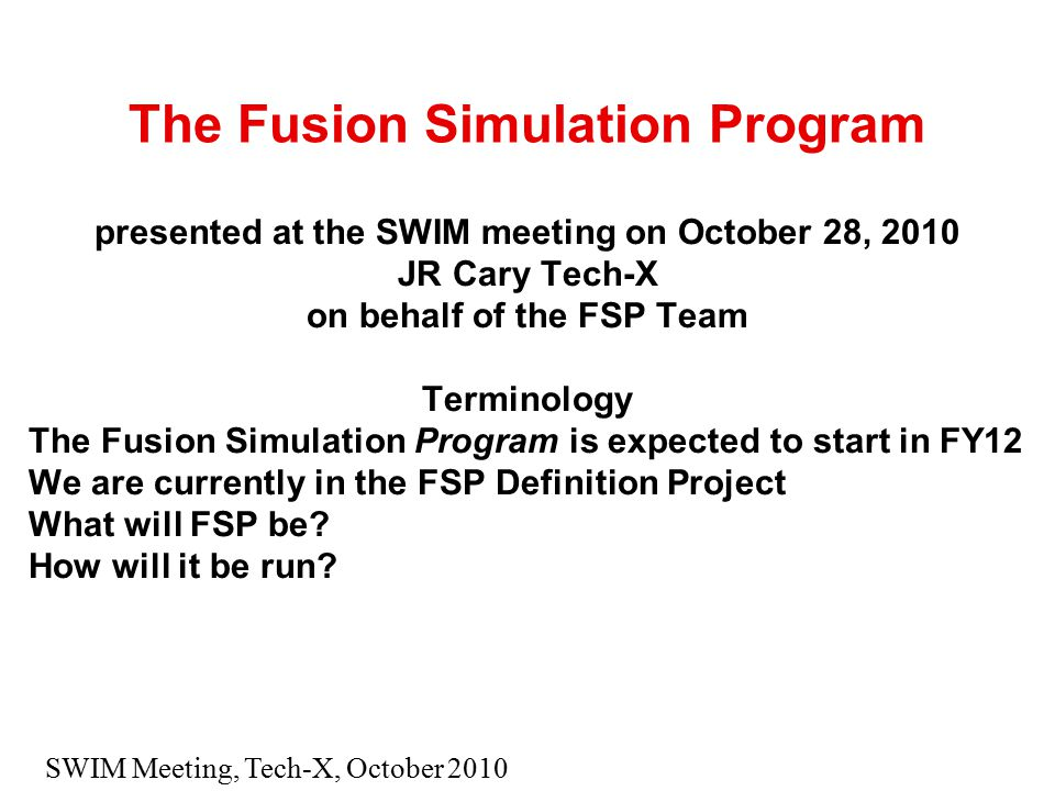 SWIM Meeting, Tech-X, October 2010 The Fusion Simulation Program presented at the SWIM meeting on October 28, 2010 JR Cary Tech-X on behalf of the FSP Team Terminology The Fusion Simulation Program is expected to start in FY12 We are currently in the FSP Definition Project What will FSP be.