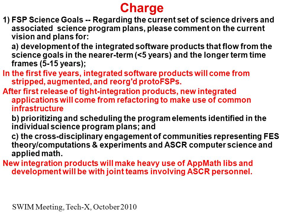 SWIM Meeting, Tech-X, October 2010 Charge 1)FSP Science Goals -- Regarding the current set of science drivers and associated science program plans, please comment on the current vision and plans for: a)development of the integrated software products that flow from the science goals in the nearer-term (<5 years) and the longer term time frames (5-15 years); In the first five years, integrated software products will come from stripped, augmented, and reorg d protoFSPs.