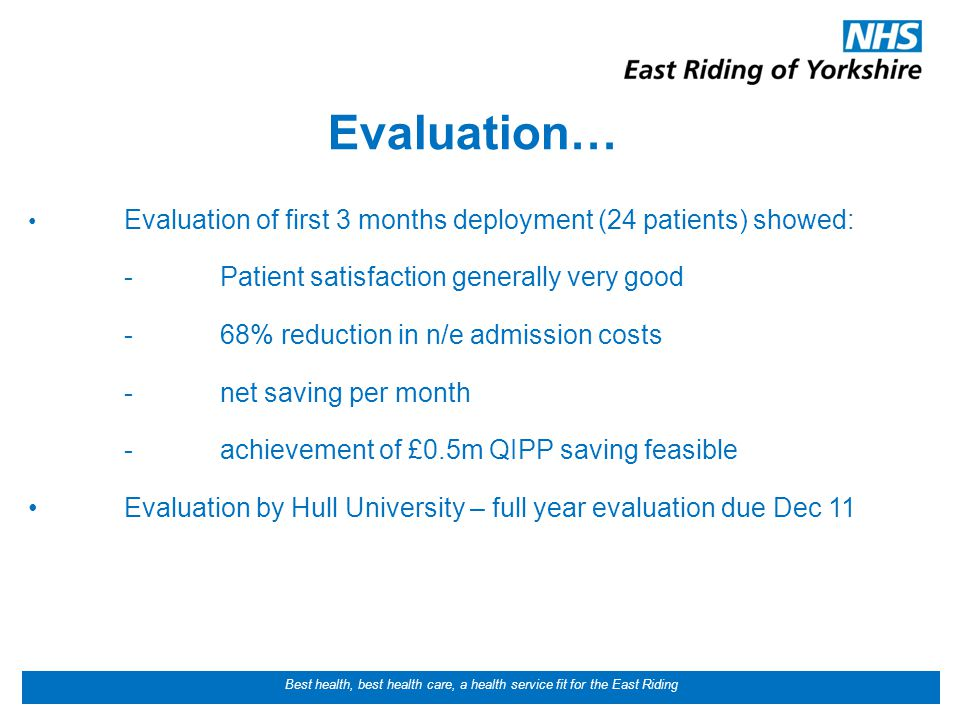 Best health, best health care, a health service fit for the East Riding Evaluation… Evaluation of first 3 months deployment (24 patients) showed: -Patient satisfaction generally very good -68% reduction in n/e admission costs -net saving per month -achievement of £0.5m QIPP saving feasible Evaluation by Hull University – full year evaluation due Dec 11