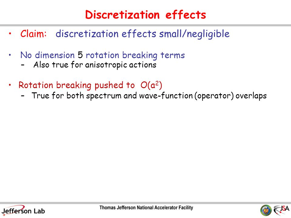 Claim: discretization effects small/negligible No dimension 5 rotation breaking terms –Also true for anisotropic actions Rotation breaking pushed to O(a 2 ) –True for both spectrum and wave-function (operator) overlaps Discretization effects