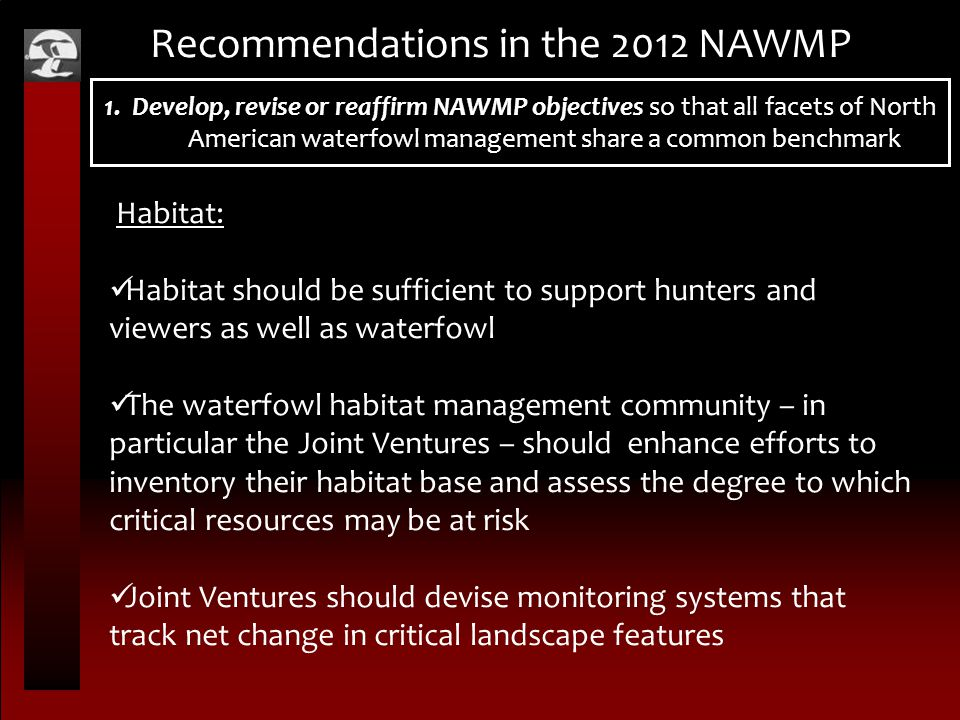 Recommendations in the 2012 NAWMP Habitat: Habitat should be sufficient to support hunters and viewers as well as waterfowl The waterfowl habitat management community – in particular the Joint Ventures – should enhance efforts to inventory their habitat base and assess the degree to which critical resources may be at risk Joint Ventures should devise monitoring systems that track net change in critical landscape features 1.