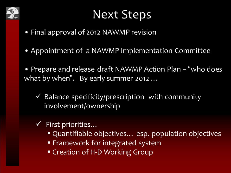 "Next Steps Final approval of 2012 NAWMP revision Appointment of a NAWMP Implementation Committee Prepare and release draft NAWMP Action Plan – "" who d"